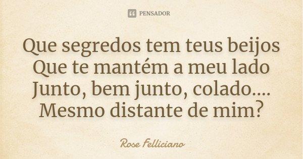 Que segredos tem teus beijos Que te mantém a meu lado Junto, bem junto, colado.... Mesmo distante de mim?... Frase de Rose Felliciano.