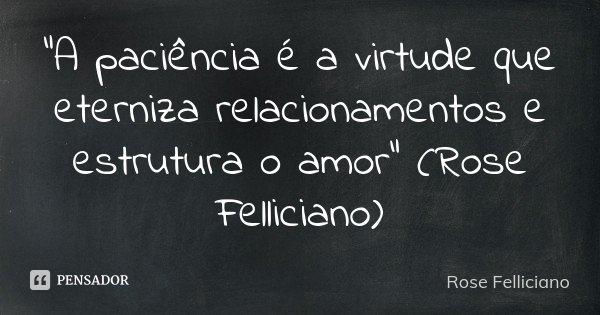 """A paciência é a virtude que eterniza relacionamentos e estrutura o amor"" (Rose Felliciano)... Frase de Rose Felliciano."