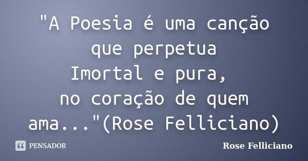 """""""A Poesia é uma canção que perpetua Imortal e pura, no coração de quem ama...""""(Rose Felliciano)... Frase de Rose Felliciano."""