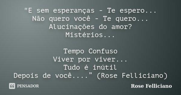 """""""E sem esperanças - Te espero... Não quero você - Te quero... Alucinações do amor? Mistérios... Tempo Confuso Viver por viver... Tudo é inútil Depois de vo... Frase de Rose Felliciano."""