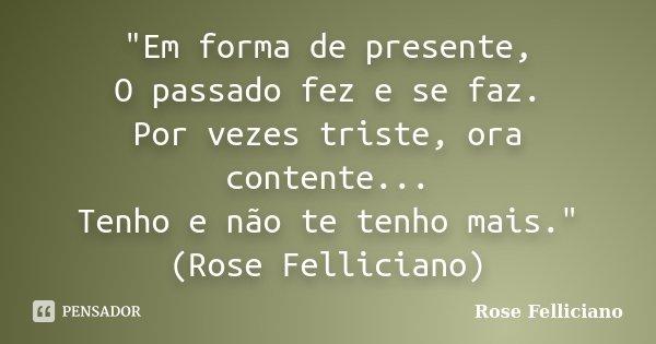 """""""Em forma de presente, O passado fez e se faz. Por vezes triste, ora contente... Tenho e não te tenho mais."""" (Rose Felliciano)... Frase de Rose Felliciano."""