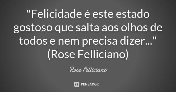 """""""Felicidade é este estado gostoso que salta aos olhos de todos e nem precisa dizer..."""" (Rose Felliciano)... Frase de Rose Felliciano."""