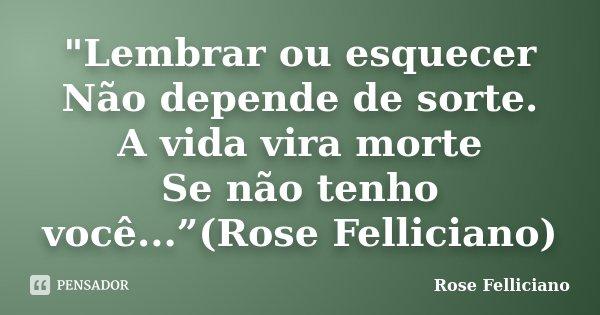 """""""Lembrar ou esquecer Não depende de sorte. A vida vira morte Se não tenho você...""""(Rose Felliciano)... Frase de Rose Felliciano."""