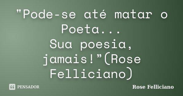 """""""Pode-se até matar o Poeta... Sua poesia, jamais!""""(Rose Felliciano)... Frase de Rose Felliciano."""