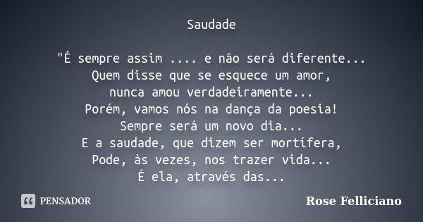 """Saudade """"É sempre assim .... e não será diferente... Quem disse que se esquece um amor, nunca amou verdadeiramente... Porém, vamos nós na dança da poesia! ... Frase de Rose Felliciano."""