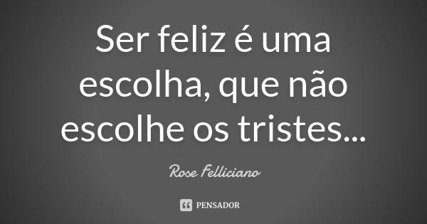 Ser feliz é uma escolha, que não escolhe os tristes...... Frase de Rose Felliciano.