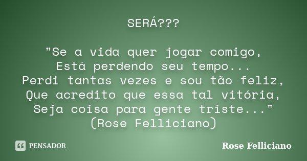 """SERÁ??? """"Se a vida quer jogar comigo, Está perdendo seu tempo... Perdi tantas vezes e sou tão feliz, Que acredito que essa tal vitória, Seja coisa para gen... Frase de Rose Felliciano."""