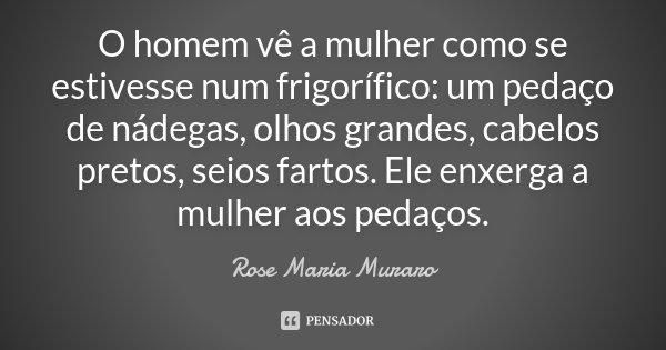 O homem vê a mulher como se estivesse num frigorífico: um pedaço de nádegas, olhos grandes, cabelos pretos, seios fartos. Ele enxerga a mulher aos pedaços.... Frase de Rose Maria Muraro.