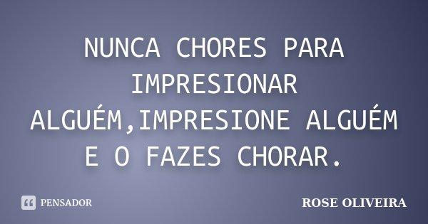 NUNCA CHORES PARA IMPRESIONAR ALGUÉM,IMPRESIONE ALGUÉM E O FAZES CHORAR.... Frase de ROSE OLIVEIRA.