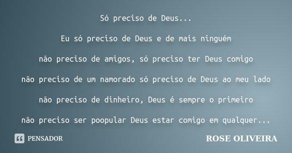 Só preciso de Deus... Eu só preciso de Deus e de mais ninguém não preciso de amigos, só preciso ter Deus comigo não preciso de um namorado só preciso de Deus ao... Frase de Rose Oliveira.