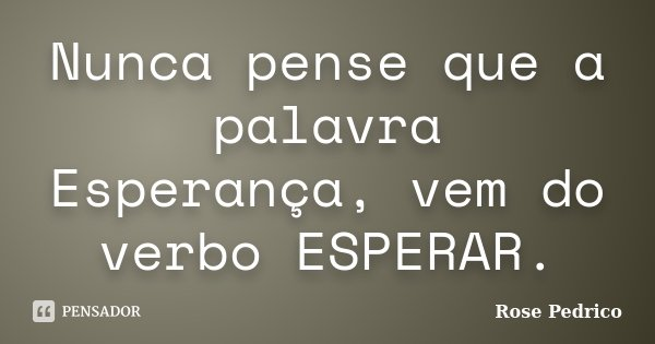 Nunca pense que a palavra Esperança, vem do verbo ESPERAR.... Frase de Rose Pedrico.