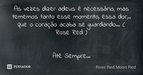 As vezes dizer adeus é necessário, mas tememos tanto esse momento, essa dor,.. que o coração acaba se guardando... ( Rose Red ) Até Sempre...... Frase de Rose Red Moon Red.