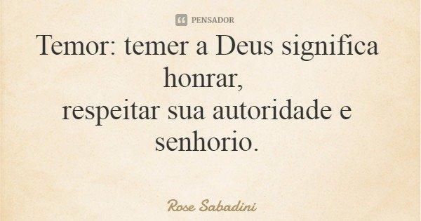 Temor: temer a Deus significa honrar, respeitar sua autoridade e senhorio.... Frase de Rose Sabadini.