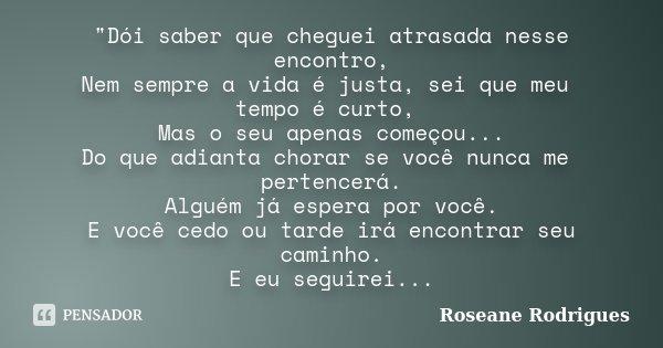 """""""Dói saber que cheguei atrasada nesse encontro, Nem sempre a vida é justa, sei que meu tempo é curto, Mas o seu apenas começou... Do que adianta chorar se ... Frase de Roseane Rodrigues."""
