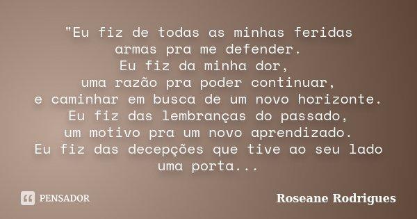 """""""Eu fiz de todas as minhas feridas armas pra me defender. Eu fiz da minha dor, uma razão pra poder continuar, e caminhar em busca de um novo horizonte. Eu ... Frase de Roseane Rodrigues."""