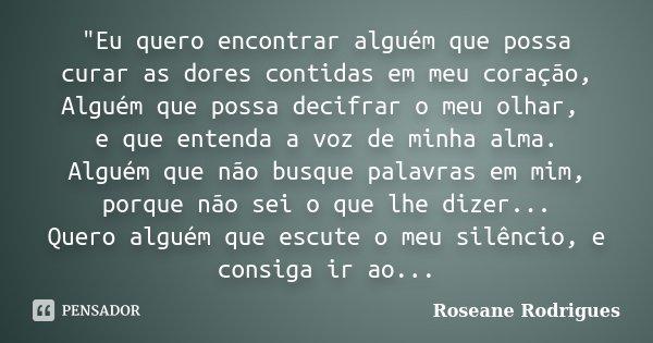 """""""Eu quero encontrar alguém que possa curar as dores contidas em meu coração, Alguém que possa decifrar o meu olhar, e que entenda a voz de minha alma. Algu... Frase de Roseane Rodrigues."""