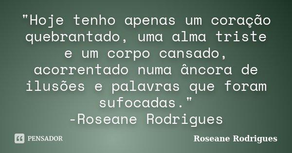 """""""Hoje tenho apenas um coração quebrantado, uma alma triste e um corpo cansado, acorrentado numa âncora de ilusões e palavras que foram sufocadas."""" -Ro... Frase de Roseane Rodrigues."""