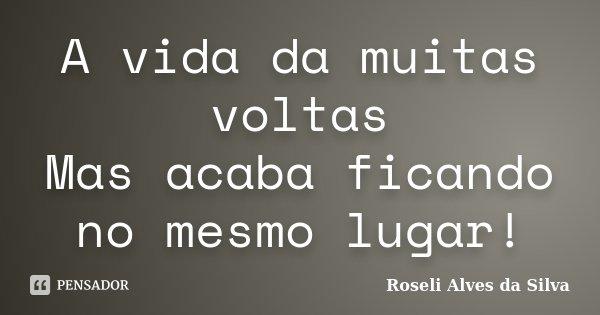 A vida da muitas voltas Mas acaba ficando no mesmo lugar!... Frase de Roseli Alves da Silva.