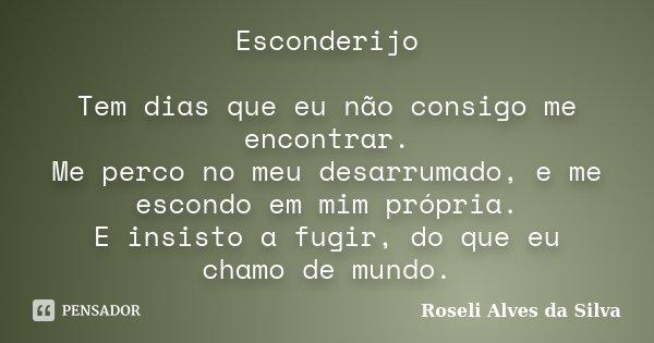 Esconderijo Tem dias que eu não consigo me encontrar. Me perco no meu desarrumado, e me escondo em mim própria. E insisto a fugir, do que eu chamo de mundo.... Frase de Roseli Alves da Silva.