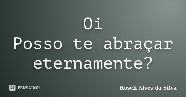 Oi Posso te abraçar eternamente?... Frase de Roseli Alves da Silva.