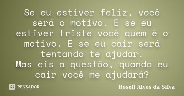 Se eu estiver feliz, você será o motivo. E se eu estiver triste você quem é o motivo. E se eu cair será tentando te ajudar. Mas eis a questão, quando eu cair vo... Frase de Roseli Alves da Silva.