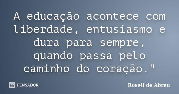 """A educação acontece com liberdade, entusiasmo e dura para sempre, quando passa pelo caminho do coração.""""... Frase de Roseli de Abreu."""