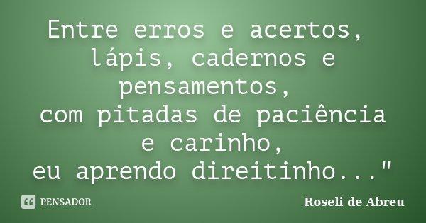 """Entre erros e acertos, lápis, cadernos e pensamentos, com pitadas de paciência e carinho, eu aprendo direitinho...""""... Frase de Roseli de Abreu."""