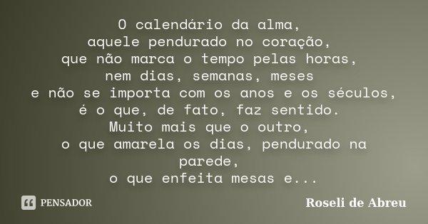 O calendário da alma, aquele pendurado no coração, que não marca o tempo pelas horas, nem dias, semanas, meses e não se importa com os anos e os séculos, é o qu... Frase de Roseli de Abreu.