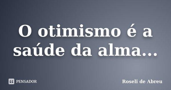 O otimismo é a saúde da alma...... Frase de Roseli de Abreu.