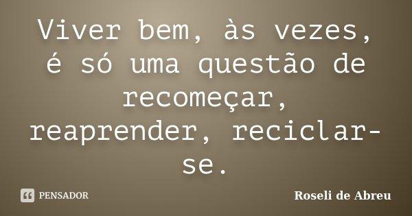 Viver bem, às vezes, é só uma questão de recomeçar, reaprender, reciclar-se.... Frase de Roseli de Abreu.