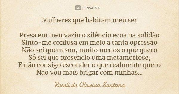 Mulheres que habitam meu ser Presa em meu vazio o silencio ecoa na solidão Sinto-me confusa em meio a tanta opressão Não sei quem sou, muito menos o que quero S... Frase de Roseli de Oliveira Santana.