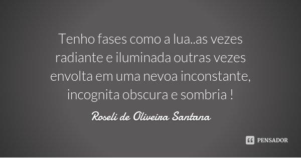 Tenho fases como a lua..as vezes radiante e iluminada outras vezes envolta em uma nevoa inconstante, incognita obscura e sombria !... Frase de Roseli de Oliveira Santana.