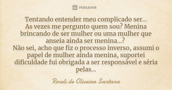 Tentando entender meu complicado ser... As vezes me pergunto quem sou? Menina brincando de ser mulher ou uma mulher que anseia ainda ser menina...? Não sei, ach... Frase de Roseli de Oliveira Santana.