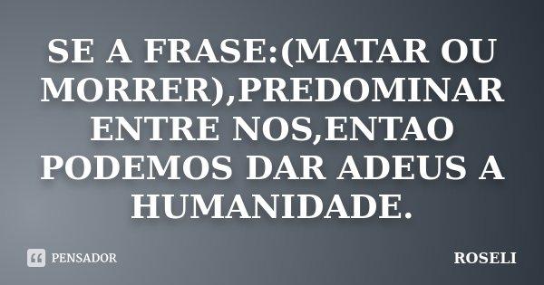 SE A FRASE:(MATAR OU MORRER),PREDOMINAR ENTRE NOS,ENTAO PODEMOS DAR ADEUS A HUMANIDADE.... Frase de ROSELI.