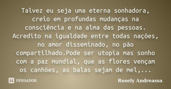 Talvez eu seja uma eterna sonhadora,... Rosely Andreassa