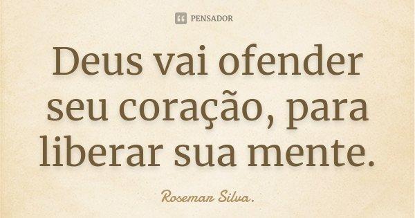 Deus vai ofender seu coração, para liberar sua mente.... Frase de Rosemar Silva.