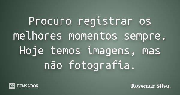 Procuro registrar os melhores momentos sempre. Hoje temos imagens, mas não fotografia.... Frase de Rosemar Silva..