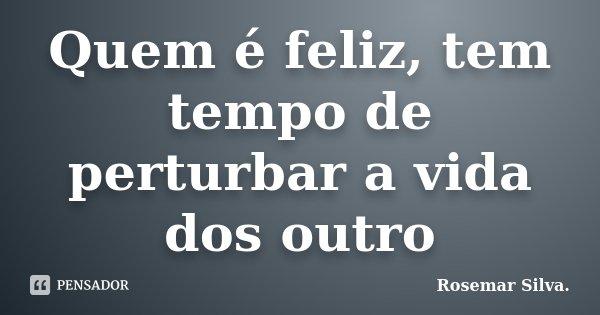 Quem é feliz, tem tempo de perturbar a vida dos outro... Frase de Rosemar Silva..