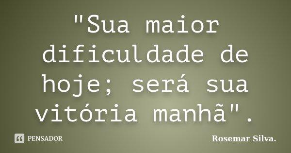 """""""Sua maior dificuldade de hoje; será sua vitória manhã"""".... Frase de Rosemar Silva."""