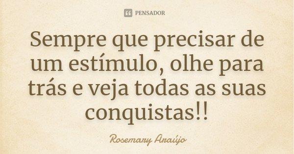 Sempre que precisar de um estímulo, olhe para trás e veja todas as suas conquistas!!... Frase de Rosemary Araújo.