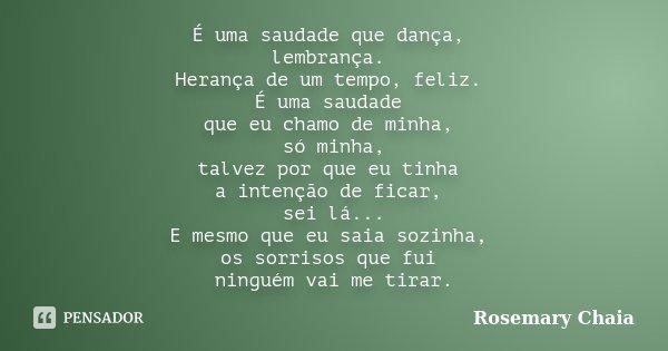 É uma saudade que dança, lembrança. Herança de um tempo, feliz. É uma saudade que eu chamo de minha, só minha, talvez por que eu tinha a intenção de ficar, sei ... Frase de Rosemary Chaia.