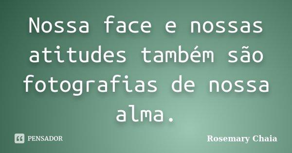 Nossa face e nossas atitudes também são fotografias de nossa alma.... Frase de Rosemary Chaia.