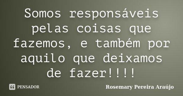 Somos responsáveis pelas coisas que fazemos, e também por aquilo que deixamos de fazer!!!!... Frase de Rosemary Pereira Araújo.