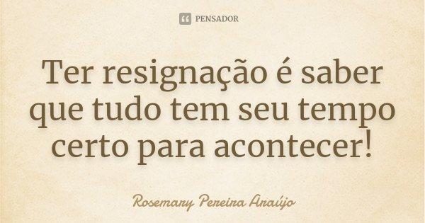 Ter resignação é saber que tudo tem seu tempo certo para acontecer!... Frase de Rosemary Pereira Araújo.