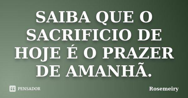 SAIBA QUE O SACRIFICIO DE HOJE É O PRAZER DE AMANHÃ.... Frase de Rosemeiry.