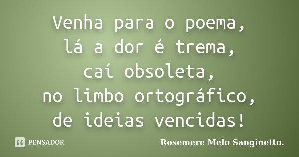 Venha para o poema, lá a dor é trema, caí obsoleta, no limbo ortográfico, de ideias vencidas!... Frase de Rosemere Melo Sanginetto.