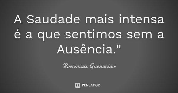 """A Saudade mais intensa é a que sentimos sem a Ausência.""""... Frase de Rosemira Guerreiro."""