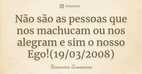 Não são as pessoas que nos machucam ou nos alegram e sim o nosso Ego!(19/03/2008)... Frase de Rosemira Guerreiro.