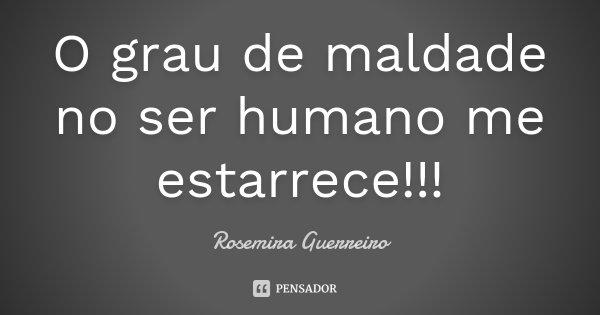 O grau de maldade no ser humano me estarrece!!!... Frase de Rosemira Guerreiro.