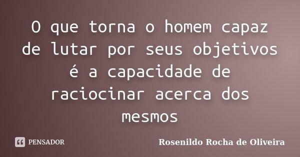O que torna o homem capaz de lutar por seus objetivos é a capacidade de raciocinar acerca dos mesmos... Frase de Rosenildo Rocha de Oliveira.